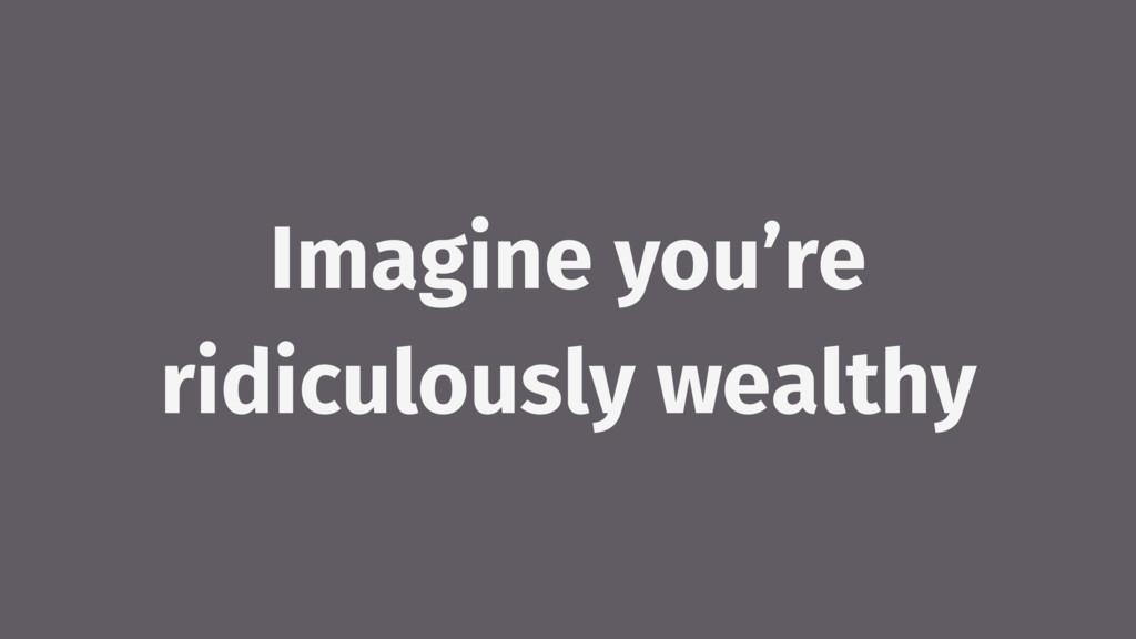 Imagine you're ridiculously wealthy
