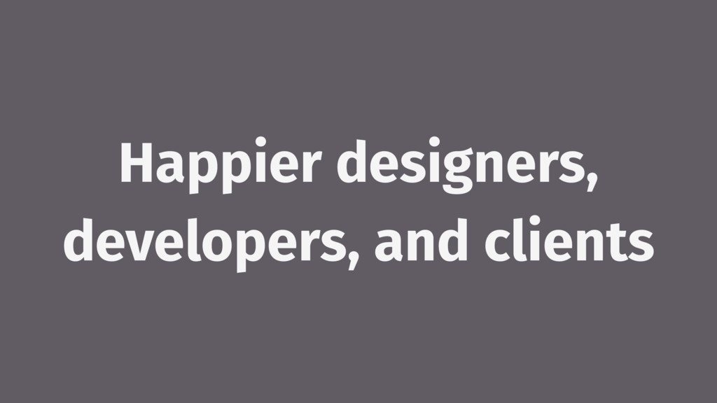 Happier designers, developers, and clients
