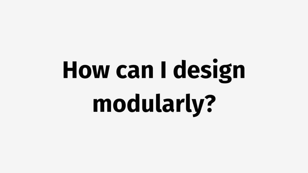 How can I design modularly?