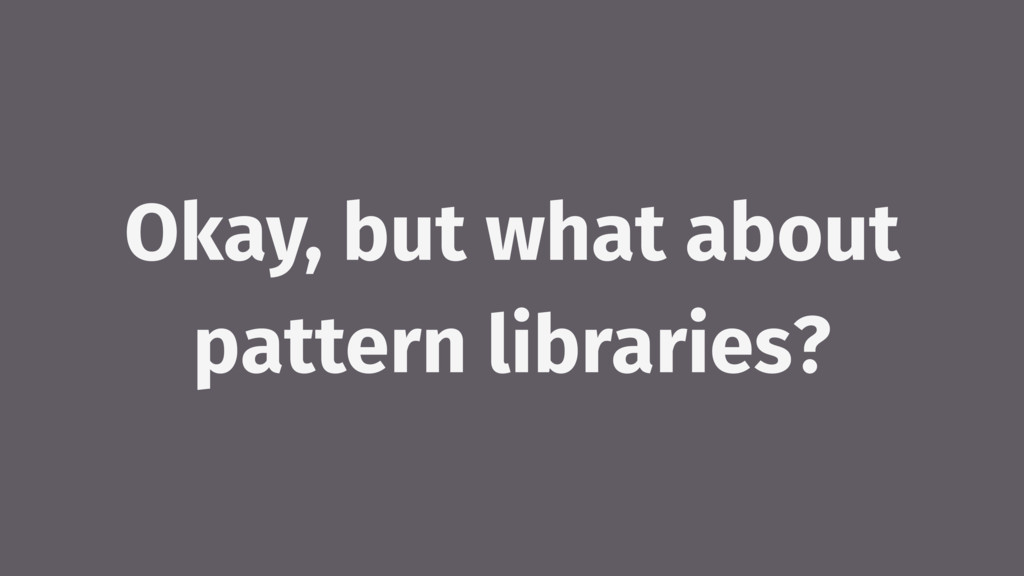 Okay, but what about pattern libraries?