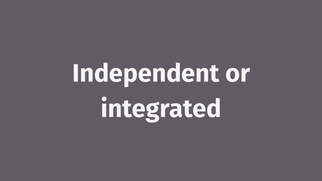 Independent or integrated