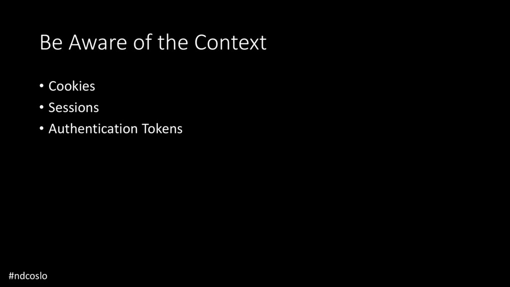 Be Aware of the Context • Cookies • Sessions • ...