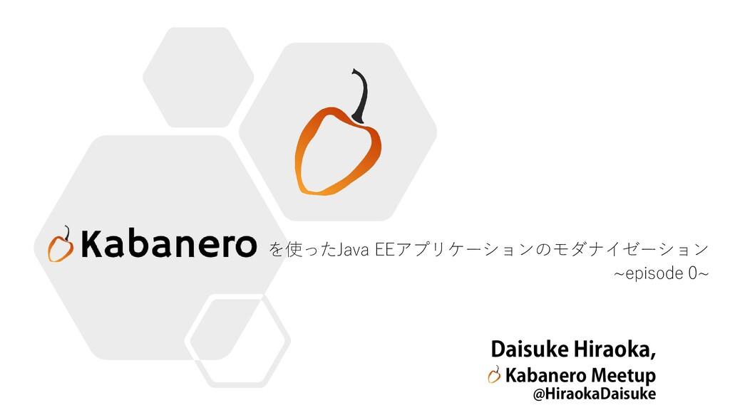 を使ったJava EEアプリケーションのモダナイゼーション ~episode 0~ Daisu...