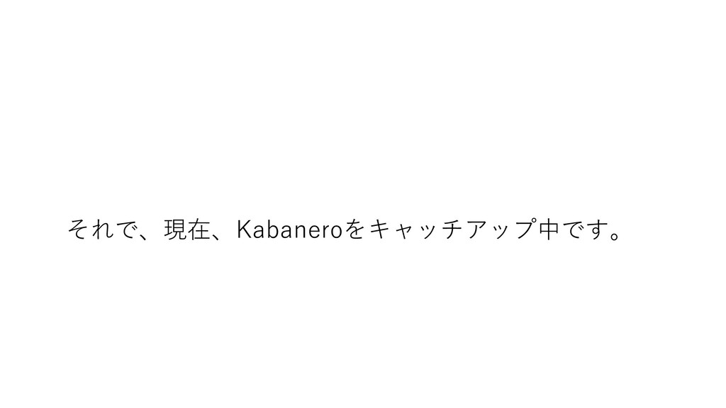 それで、現在、Kabaneroをキャッチアップ中です。
