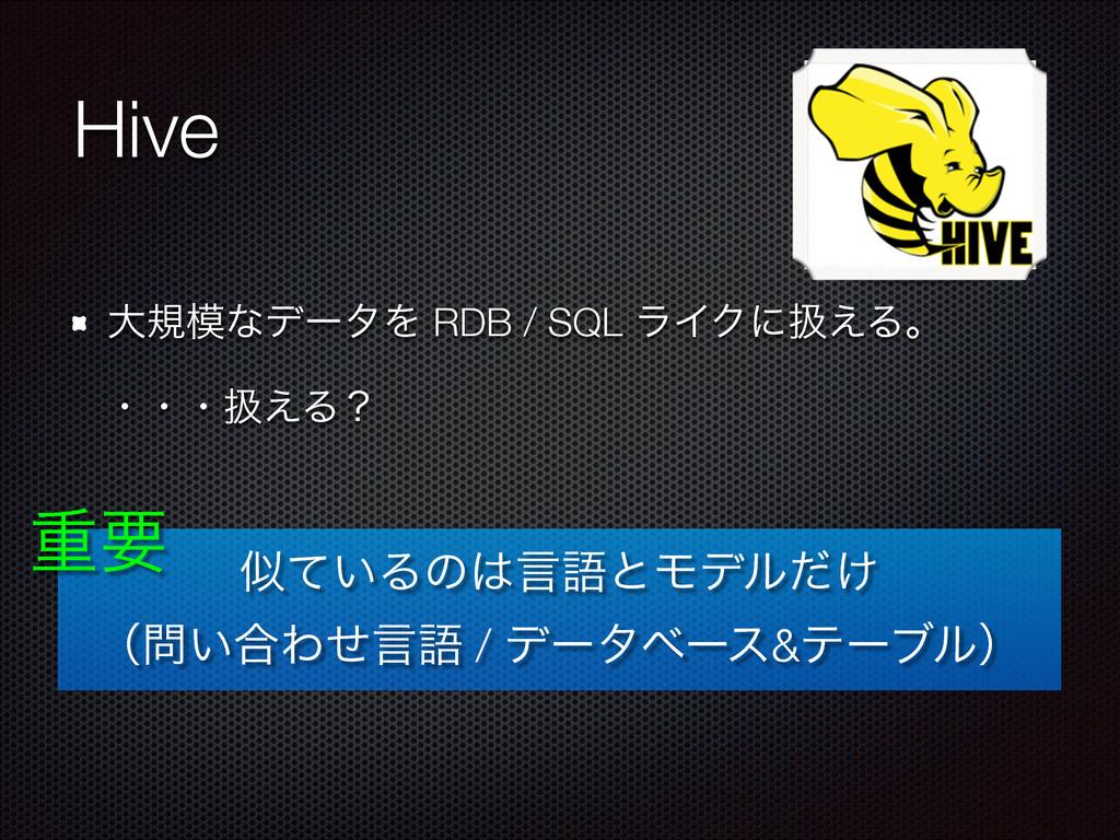 Hive େنͳσʔλΛ RDB / SQL ϥΠΫʹѻ͑Δɻ ͍ͯΔͷݴޠͱϞσϧ͚ͩ...