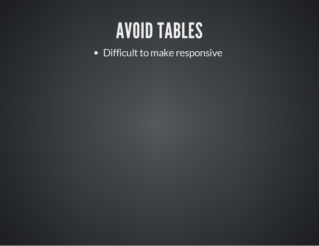 AVOID TABLES Difficult to make responsive