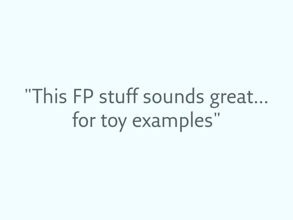 """""""This FP stuff sounds great… for toy examples"""""""
