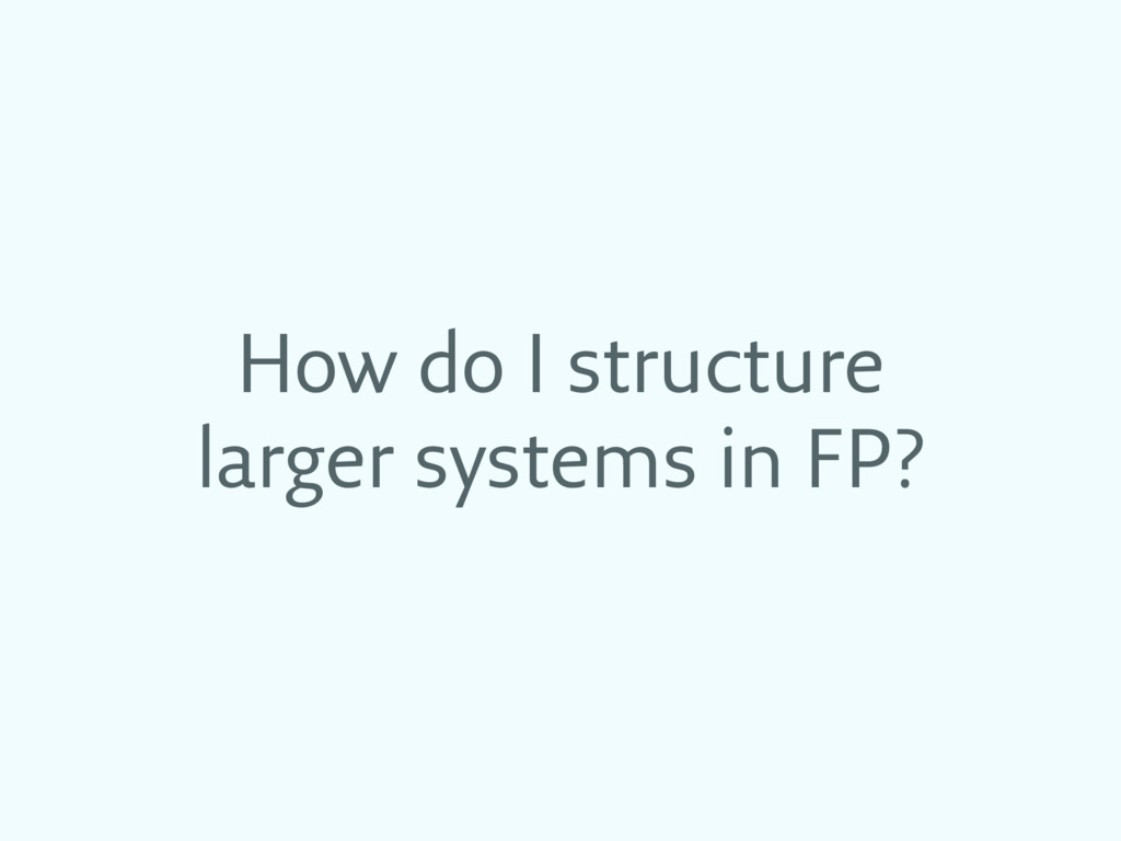 How do I structure larger systems in FP?