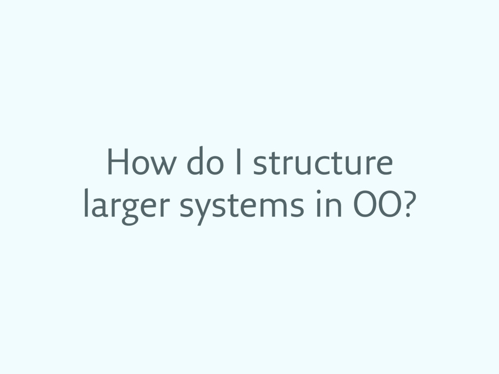 How do I structure larger systems in OO?