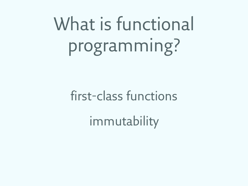 What is functional programming? first-class fun...