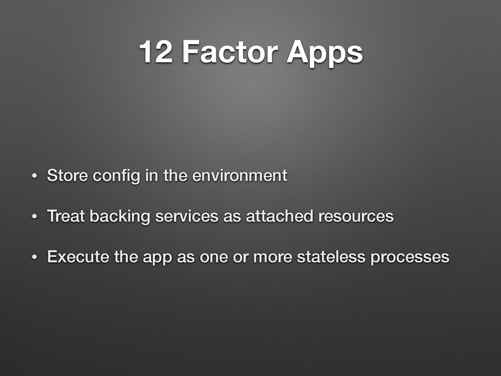12 Factor Apps • Store config in the environment...