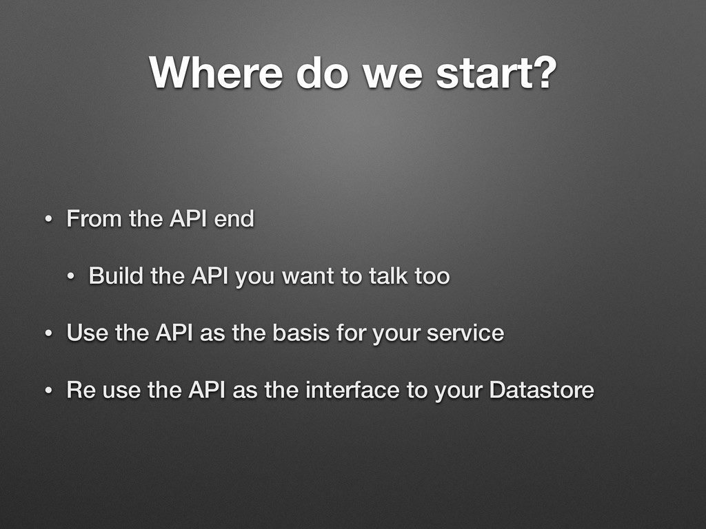 Where do we start? • From the API end • Build t...
