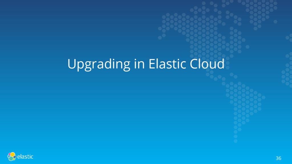 Upgrading in Elastic Cloud 36