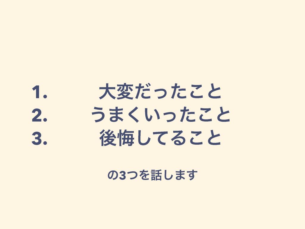 1. େมͩͬͨ͜ͱ 2. ͏·͍ͬͨ͘͜ͱ 3. ޙչͯ͠Δ͜ͱ ͷ3ͭΛ͠·͢