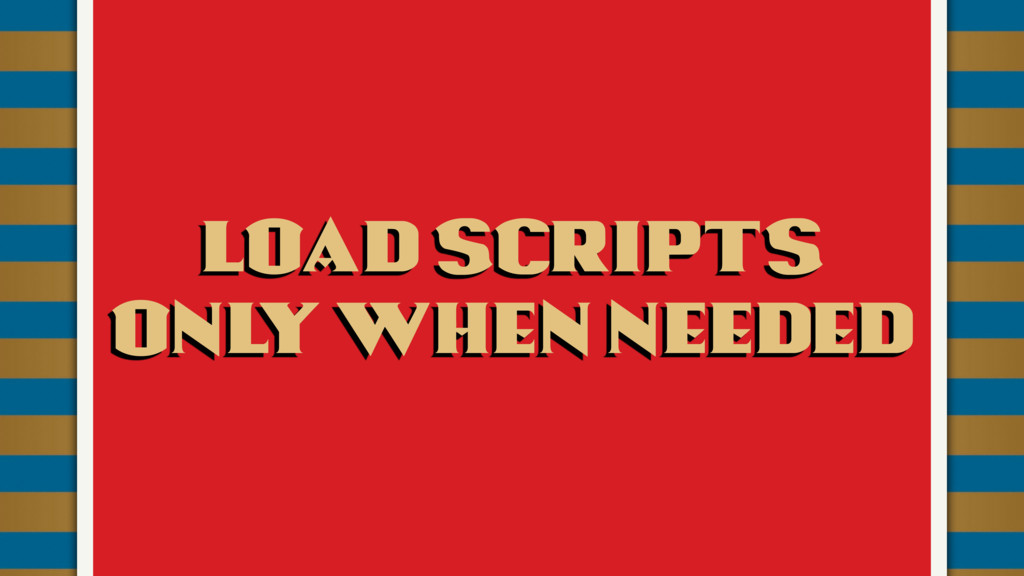 Load scripts  Only when needed