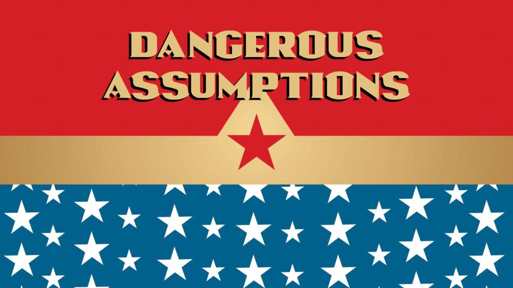Dangerous assumptions