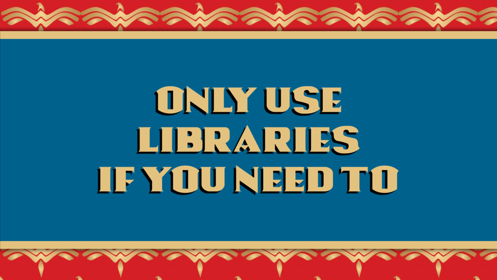 Only use  libraries  if you need to