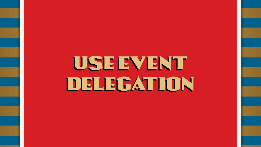 Use event delegation