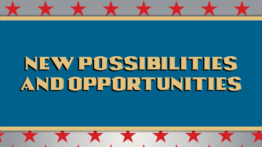 New possibilities and opportunities