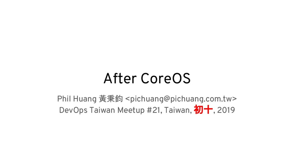 After CoreOS Phil Huang 黃秉鈞 <pichuang@pichuang....