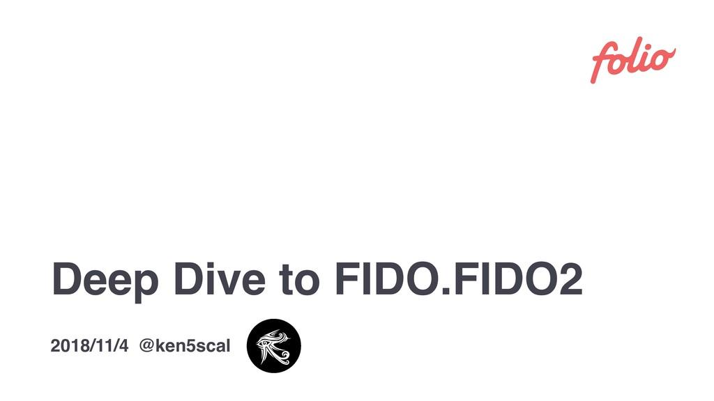 Deep Dive to FIDO.FIDO2 2018/11/4 @ken5scal