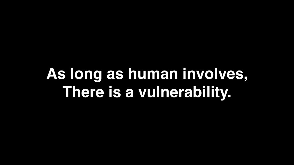As long as human involves, There is a vulnerabi...