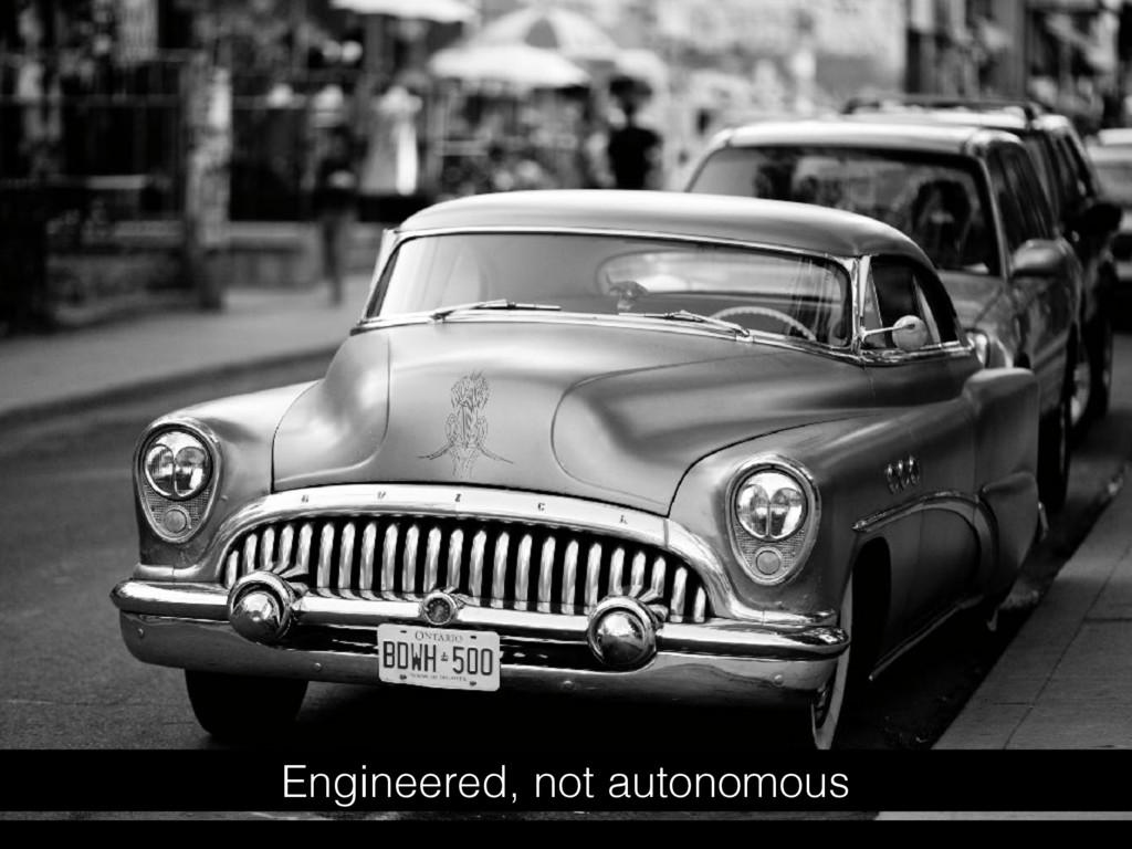 Engineered, not autonomous