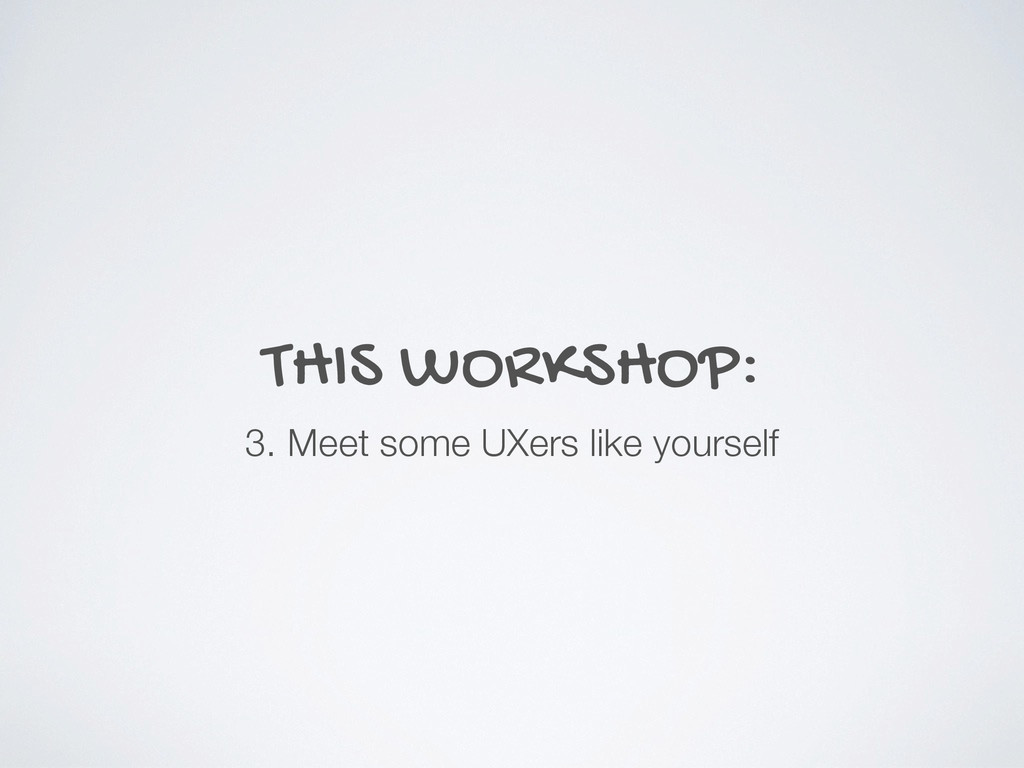 THIS WORKSHOP: 3. Meet some UXers like yourself