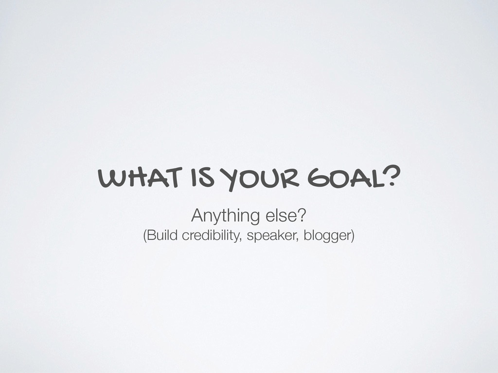 WHAT IS YOUR GOAL? Anything else? (Build credib...