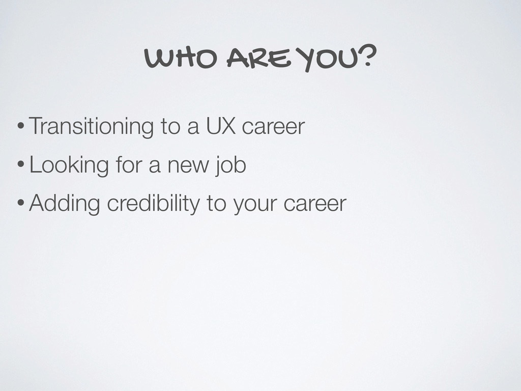 WHO ARE YOU? • Transitioning to a UX career • L...