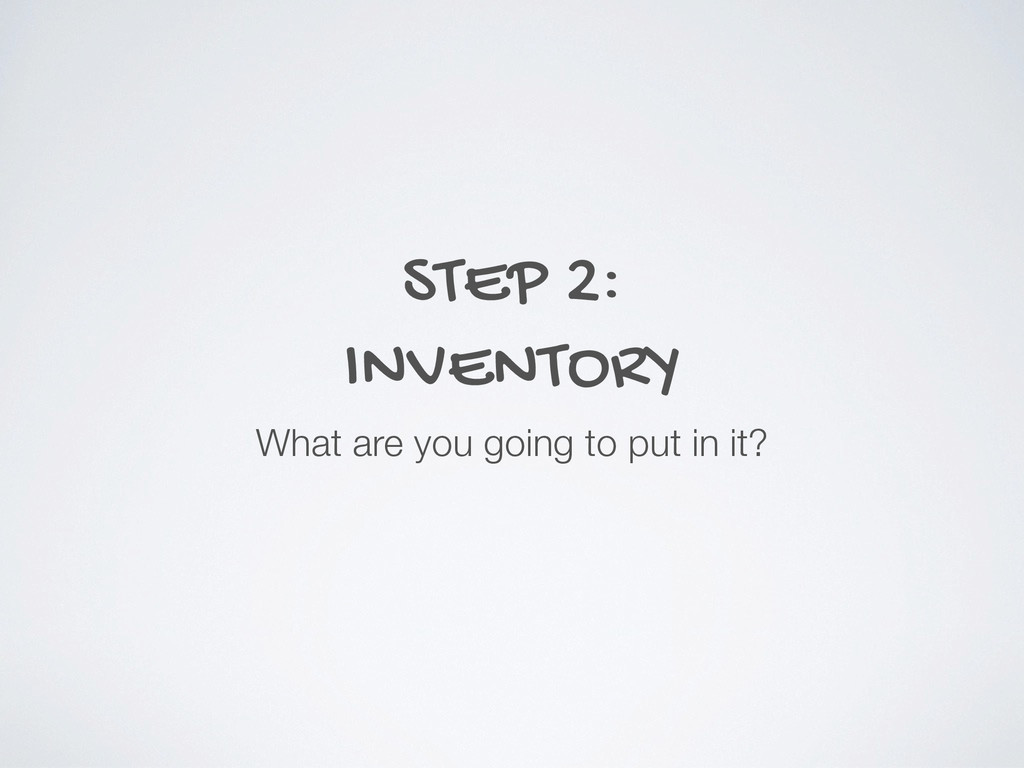 STEP 2: INVENTORY What are you going to put in ...
