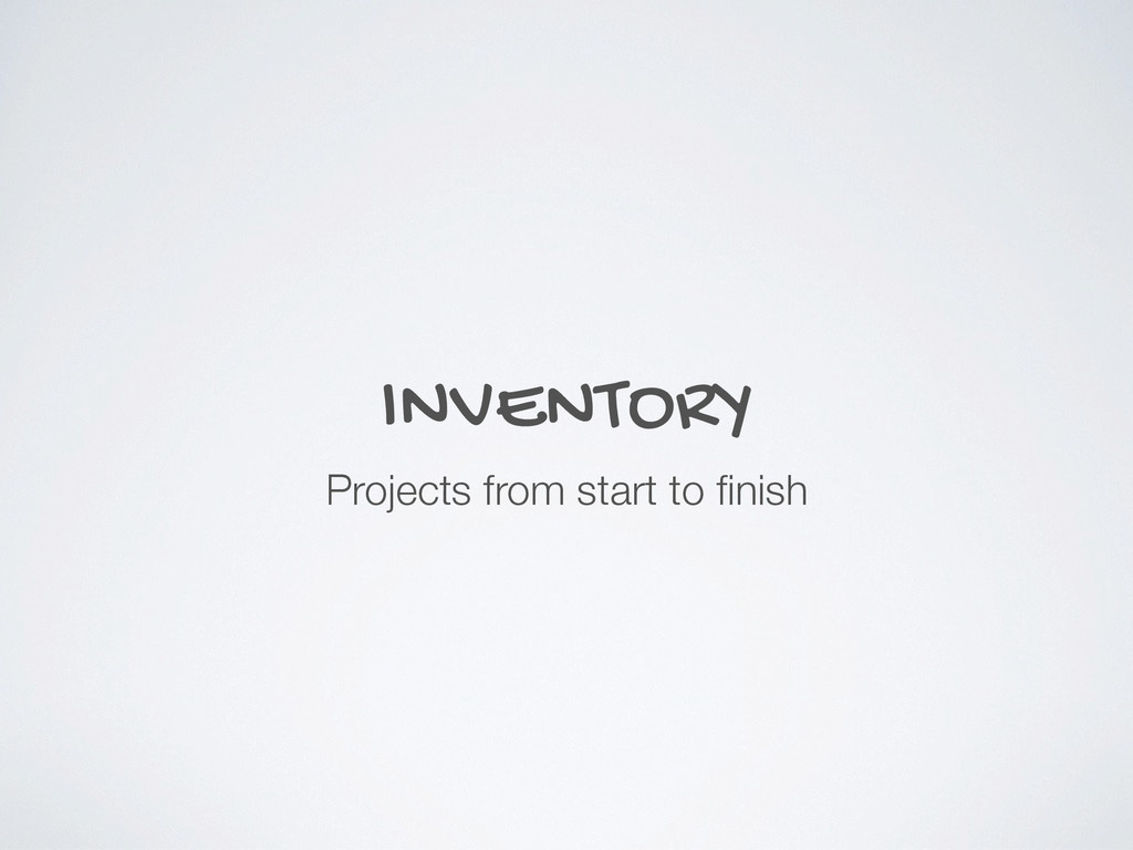 INVENTORY Projects from start to finish