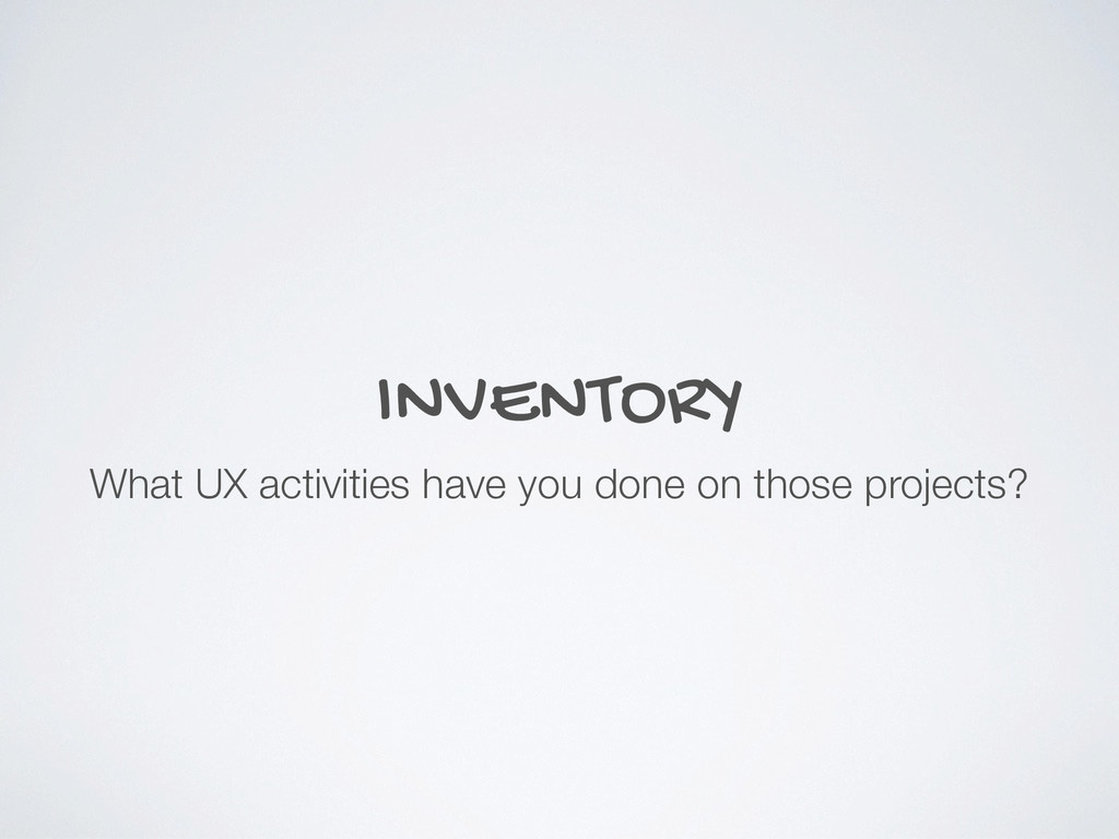 INVENTORY What UX activities have you done on t...