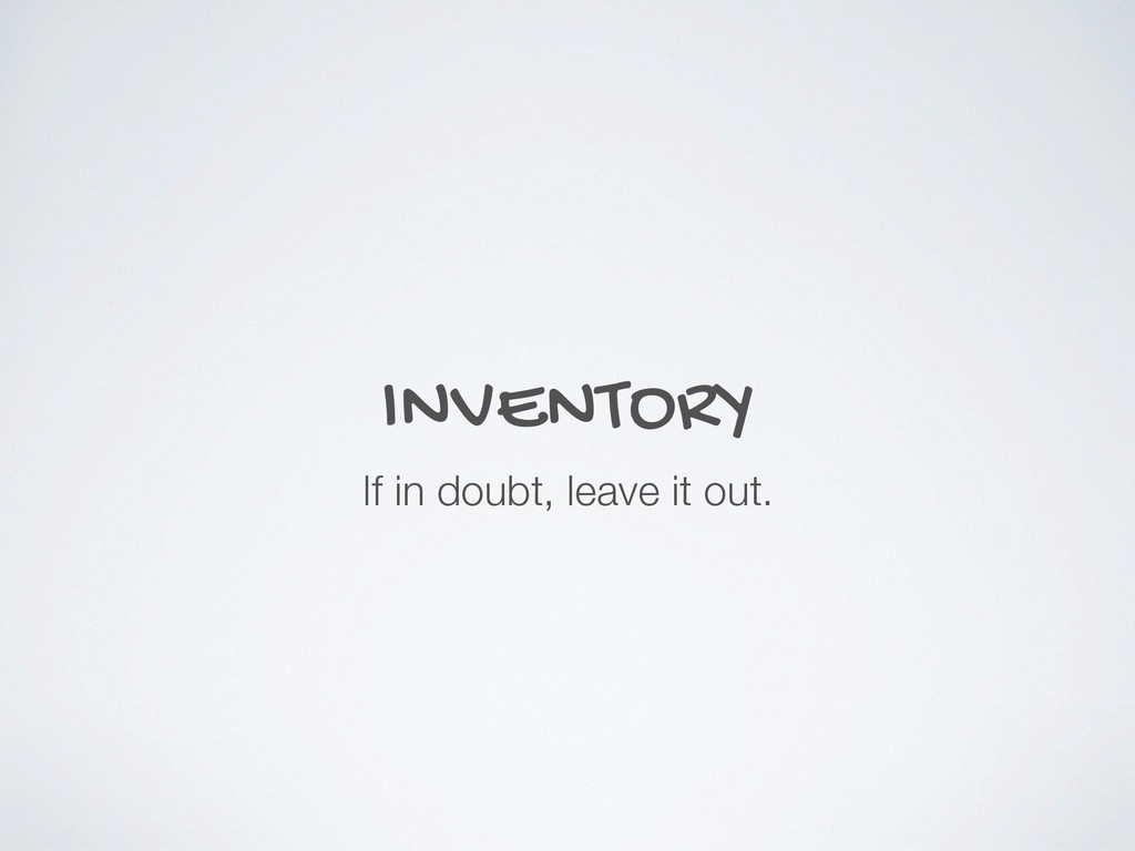 INVENTORY If in doubt, leave it out.