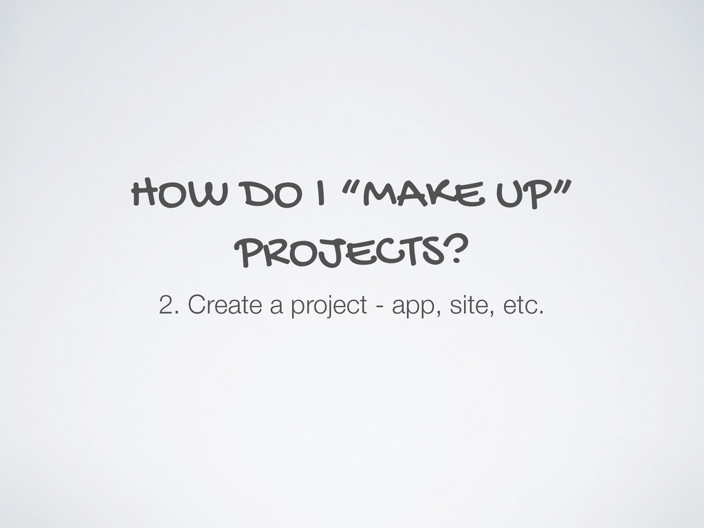 "HOW DO I ""MAKE UP"" PROJECTS? 2. Create a projec..."