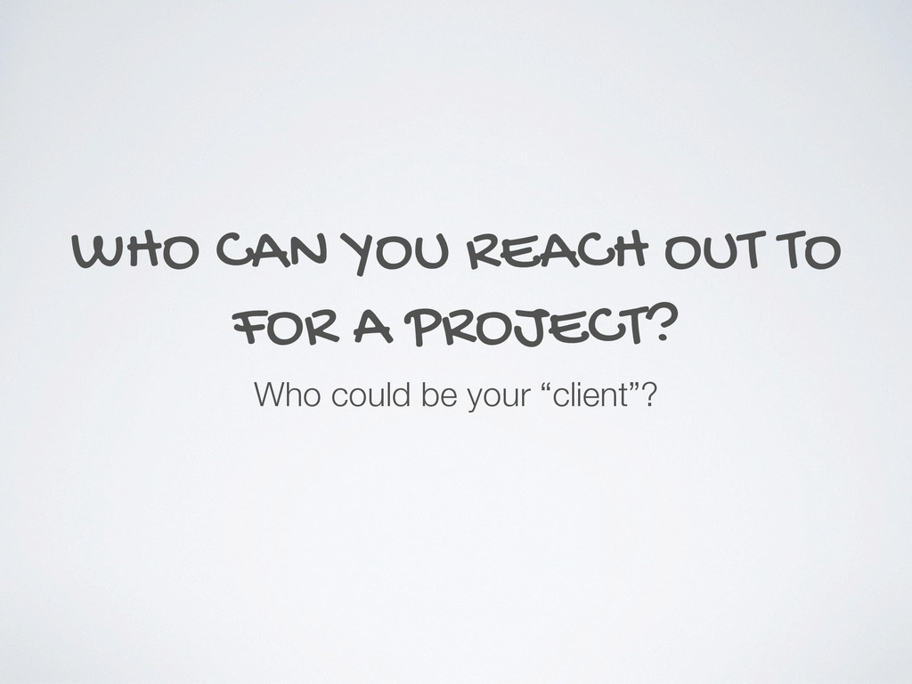 WHO CAN YOU REACH OUT TO FOR A PROJECT? Who cou...