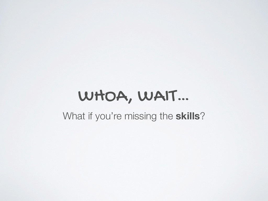 WHOA, WAIT… What if you're missing the skills?