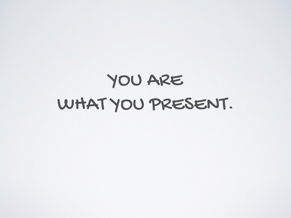 YOU ARE WHAT YOU PRESENT.