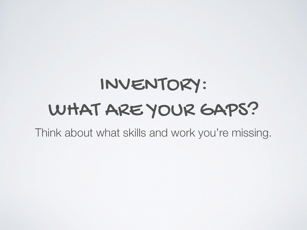 INVENTORY: WHAT ARE YOUR GAPS? Think about what...