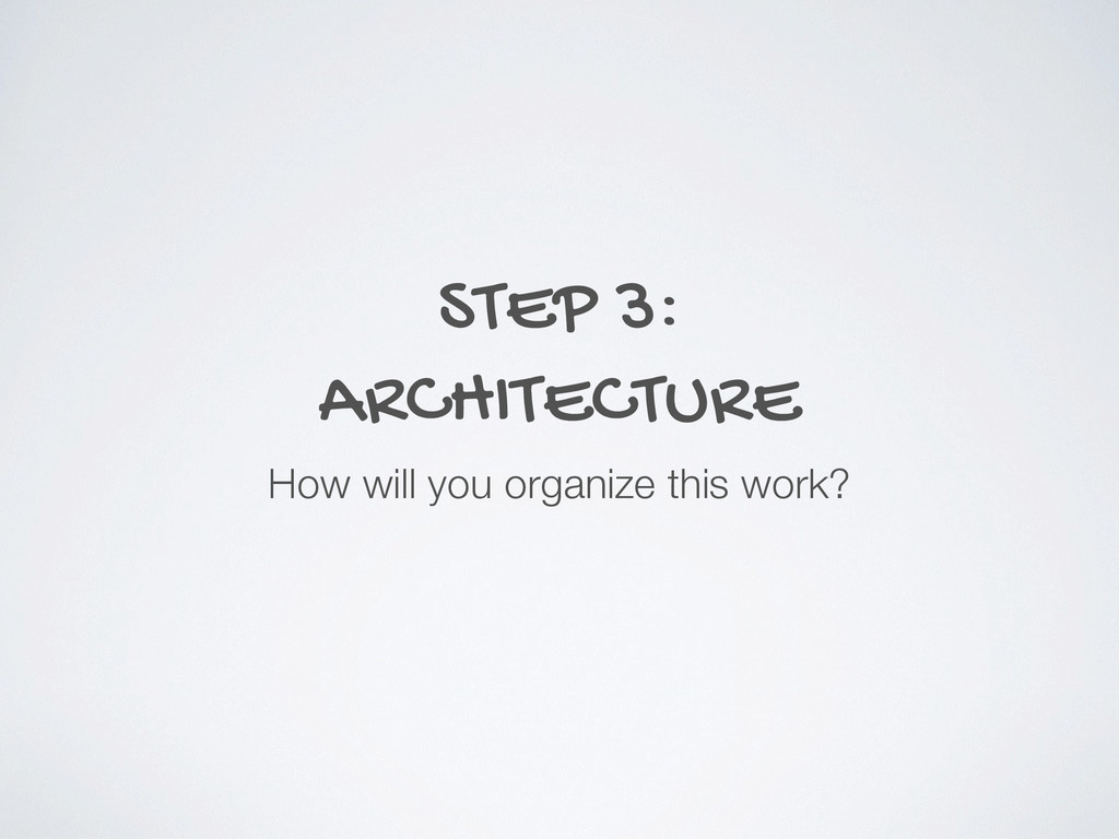 STEP 3: ARCHITECTURE How will you organize this...