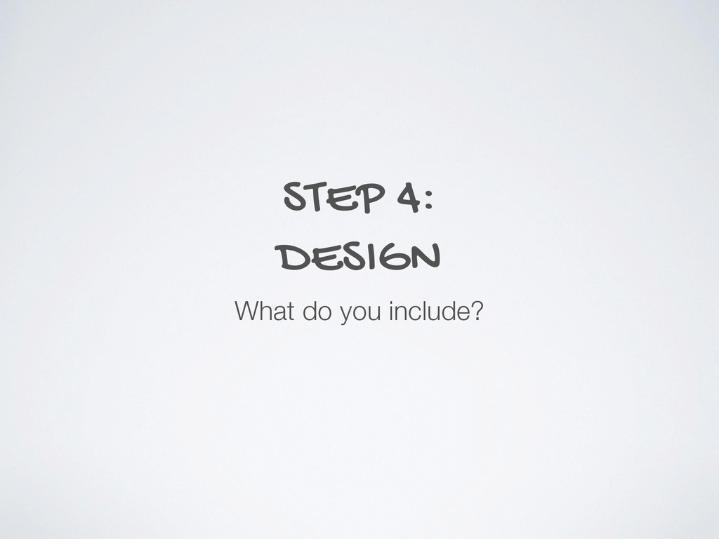STEP 4: DESIGN What do you include?