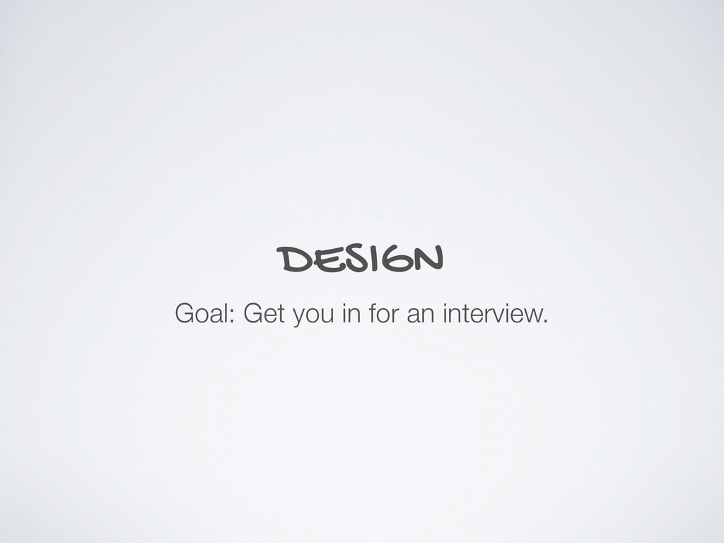DESIGN Goal: Get you in for an interview.