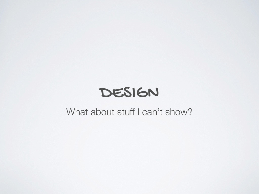 DESIGN What about stuff I can't show?