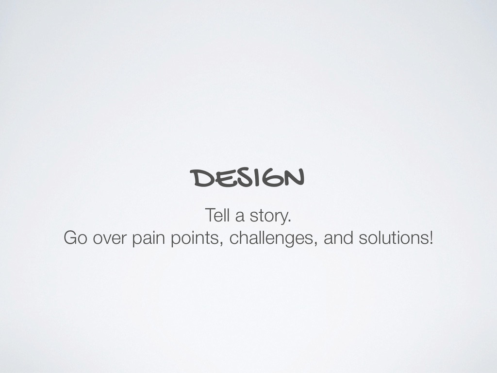DESIGN Tell a story. Go over pain points, chall...