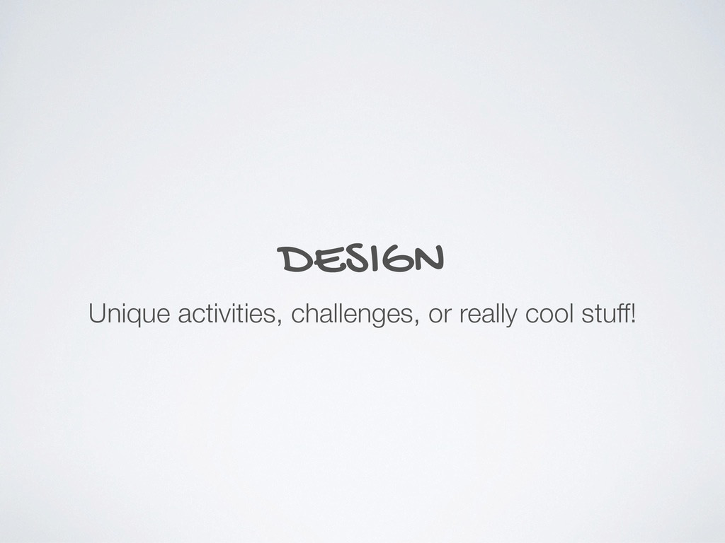 DESIGN Unique activities, challenges, or really...