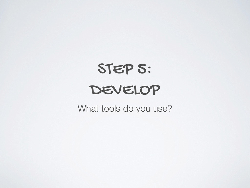 STEP 5: DEVELOP What tools do you use?