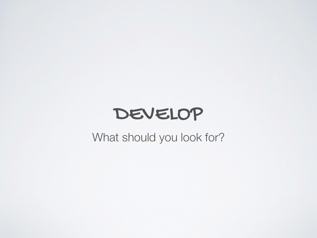 DEVELOP What should you look for?