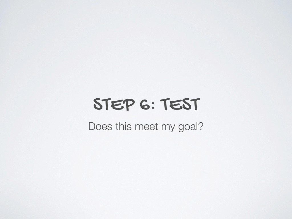 STEP 6: TEST Does this meet my goal?