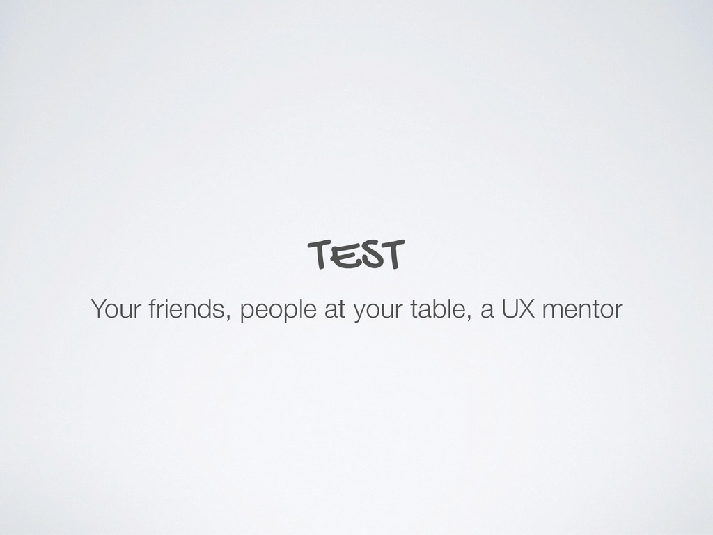 TEST Your friends, people at your table, a UX m...