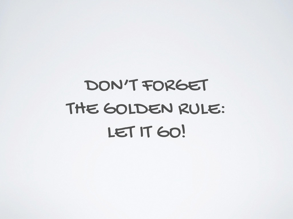 DON'T FORGET THE GOLDEN RULE: LET IT GO!
